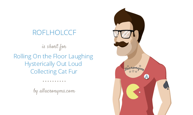 ROFLHOLCCF is short for Rolling On the Floor Laughing Hysterically Out Loud Collecting Cat Fur