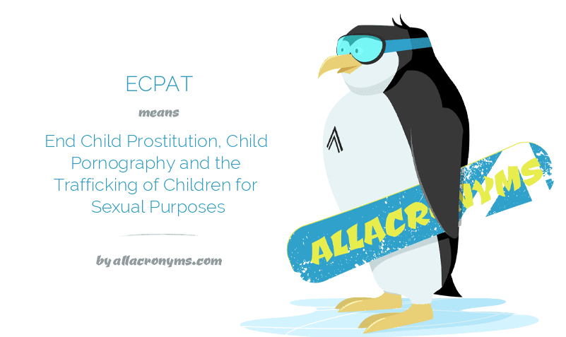 ECPAT means End Child Prostitution, Child Pornography and the Trafficking of Children for Sexual Purposes