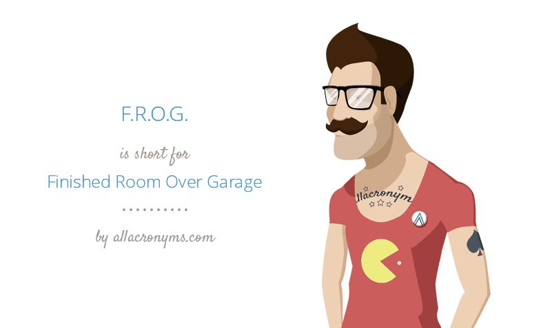 F.R.O.G. is short for Finished Room Over Garage