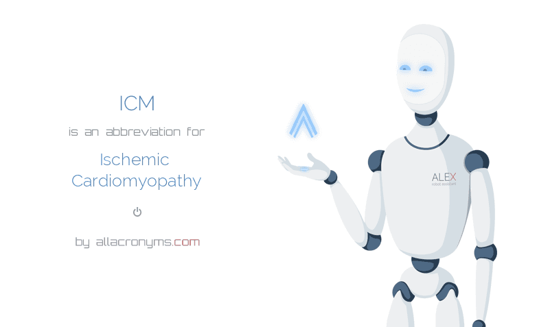 ICM is  an  abbreviation  for Ischemic Cardiomyopathy