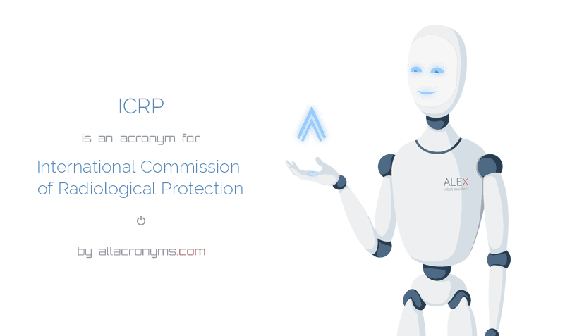 ICRP is  an  acronym  for International Commission of Radiological Protection