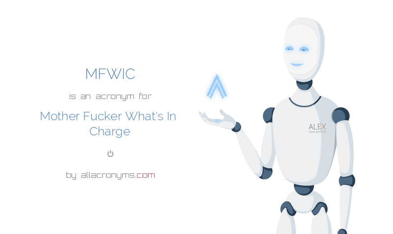 MFWIC is  an  acronym  for Mother Fucker What's In Charge