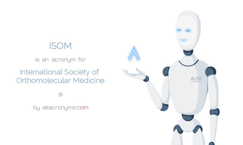 ISOM is  an  acronym  for International Society of Orthomolecular Medicine