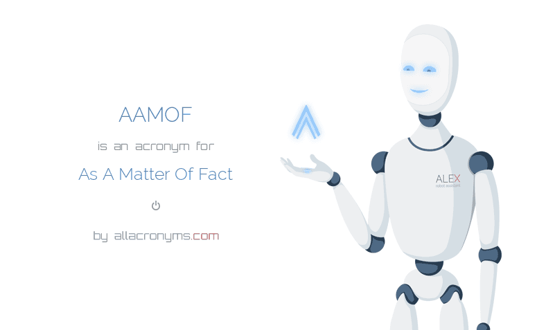 AAMOF is  an  acronym  for As A Matter Of Fact