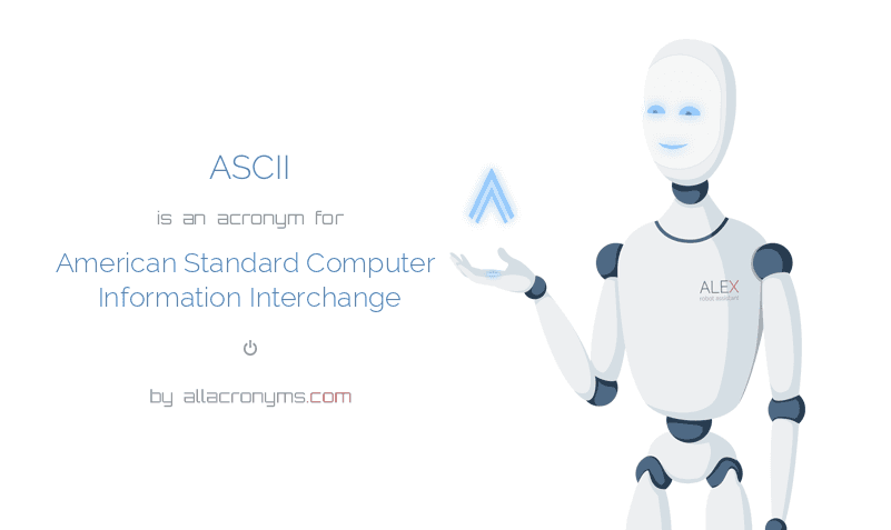 ASCII is  an  acronym  for American Standard Computer Information Interchange
