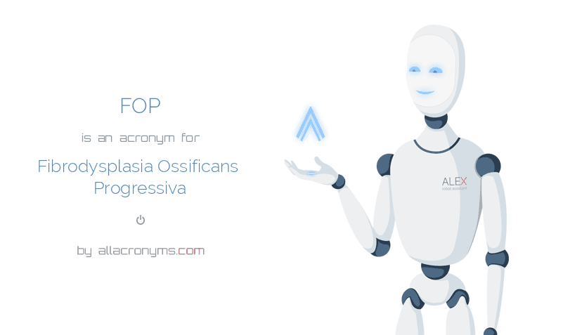 FOP is  an  acronym  for Fibrodysplasia Ossificans Progressiva