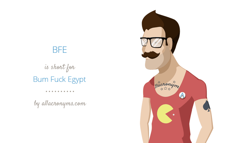 BFE is short for Bum Fuck Egypt