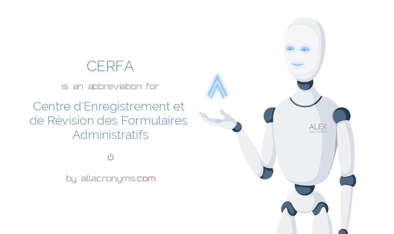 CERFA is  an  abbreviation  for Centre d'Enregistrement et de Révision des Formulaires Administratifs