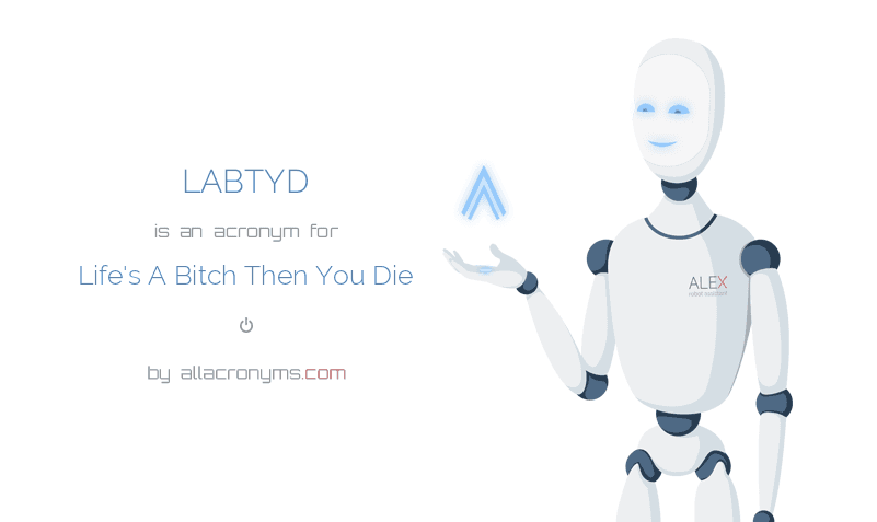 LABTYD is  an  acronym  for Life's A Bitch Then You Die