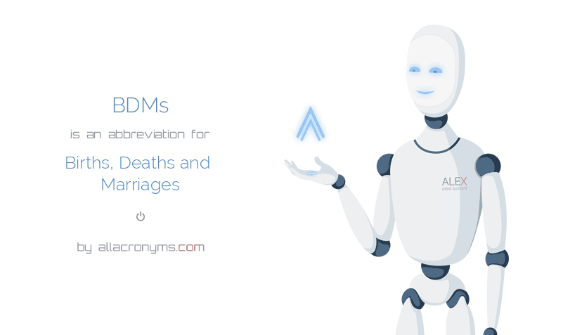 BDMs is  an  abbreviation  for Births, Deaths and Marriages