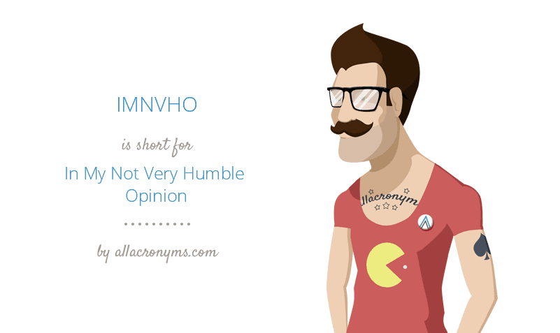 IMNVHO is short for In My Not Very Humble Opinion