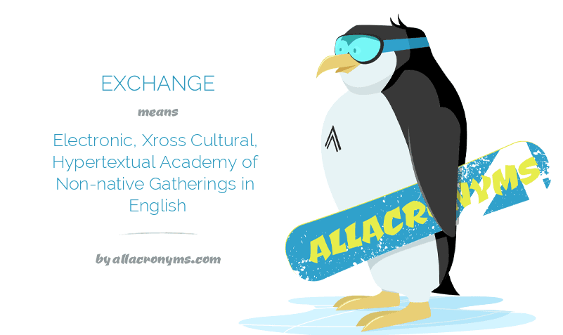 EXCHANGE means Electronic, Xross Cultural, Hypertextual Academy of Non-native Gatherings in English