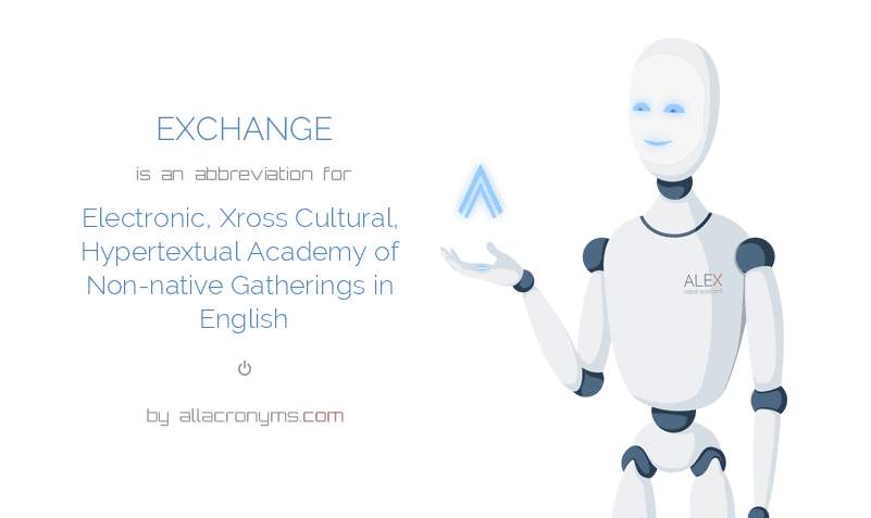 EXCHANGE is  an  abbreviation  for Electronic, Xross Cultural, Hypertextual Academy of Non-native Gatherings in English