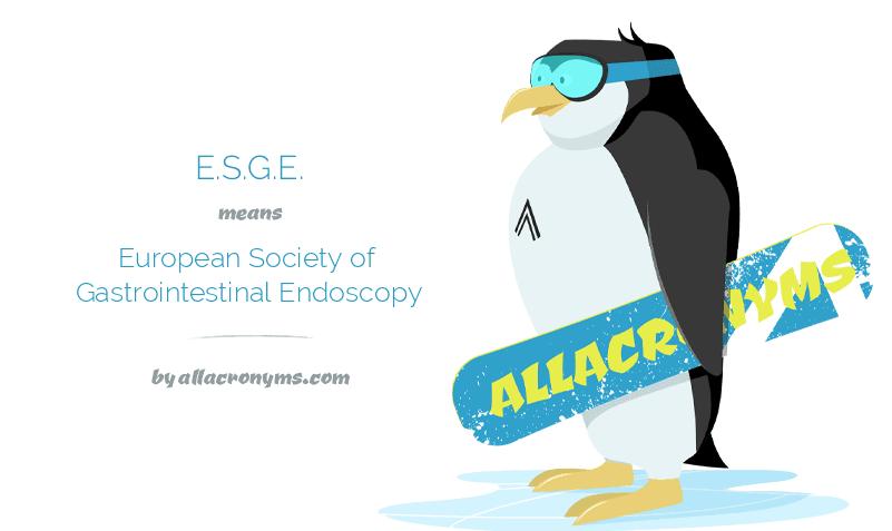 E.S.G.E. means European Society of Gastrointestinal Endoscopy