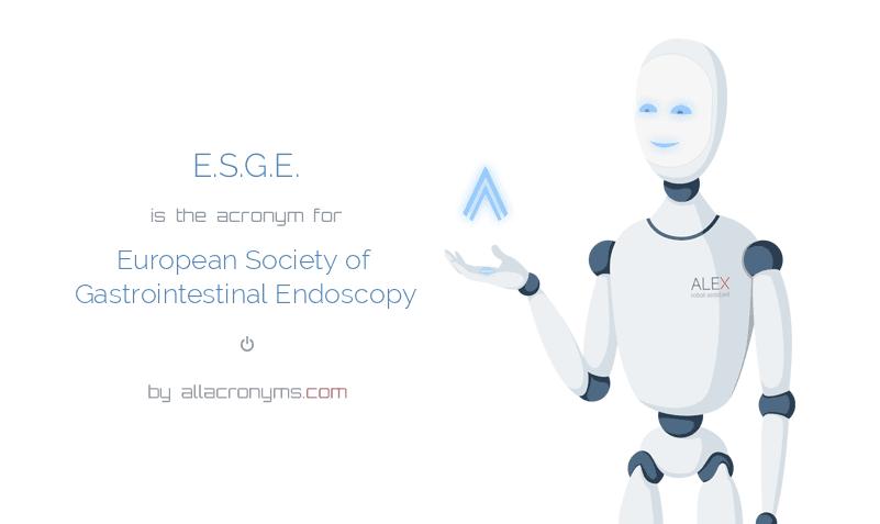 E.S.G.E. is  the  acronym  for European Society of Gastrointestinal Endoscopy