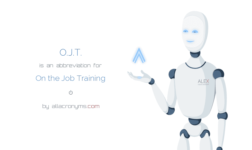 O.J.T. is  an  abbreviation  for On the Job Training