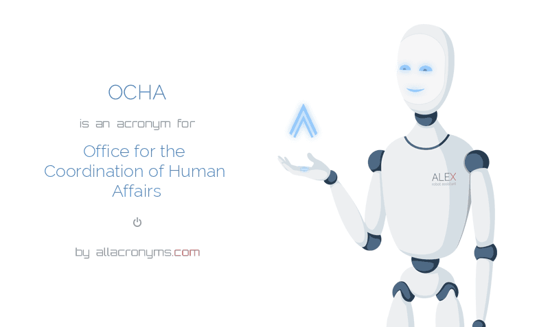 OCHA is  an  acronym  for Office for the Coordination of Human Affairs