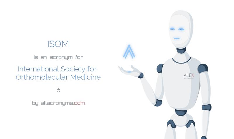 ISOM is  an  acronym  for International Society for Orthomolecular Medicine