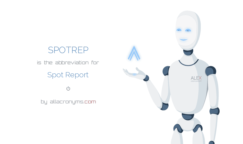SPOTREP is  the  abbreviation  for Spot Report