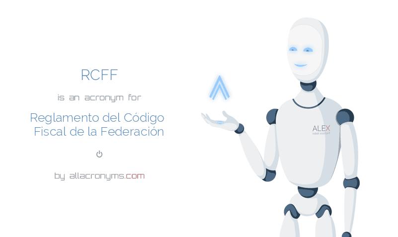 RCFF is  an  acronym  for Reglamento del Código Fiscal de la Federación