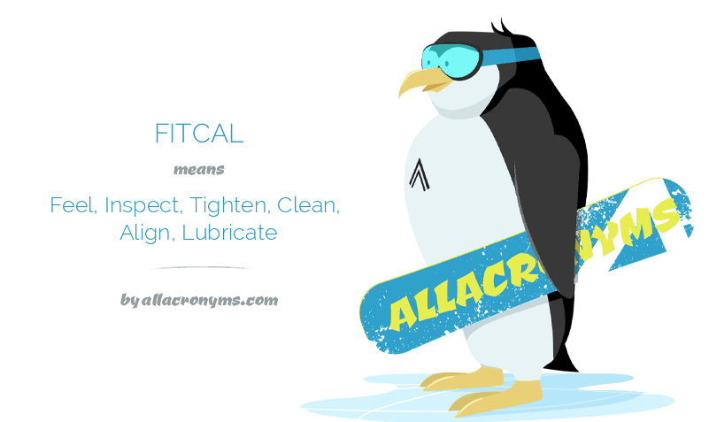 FITCAL means Feel, Inspect, Tighten, Clean, Align, Lubricate