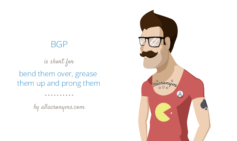 BGP is short for bend them over, grease them up and prong them