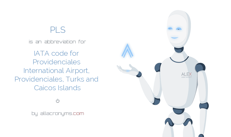PLS is  an  abbreviation  for IATA code for Providenciales International Airport, Providenciales, Turks and Caicos Islands