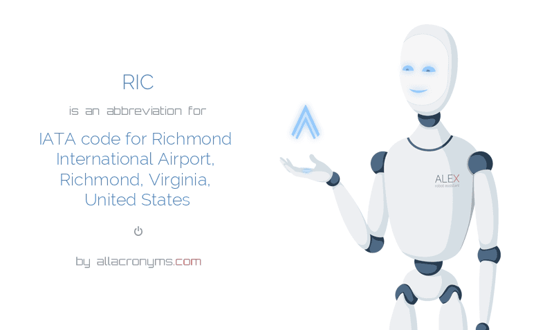 RIC is  an  abbreviation  for IATA code for Richmond International Airport, Richmond, Virginia, United States