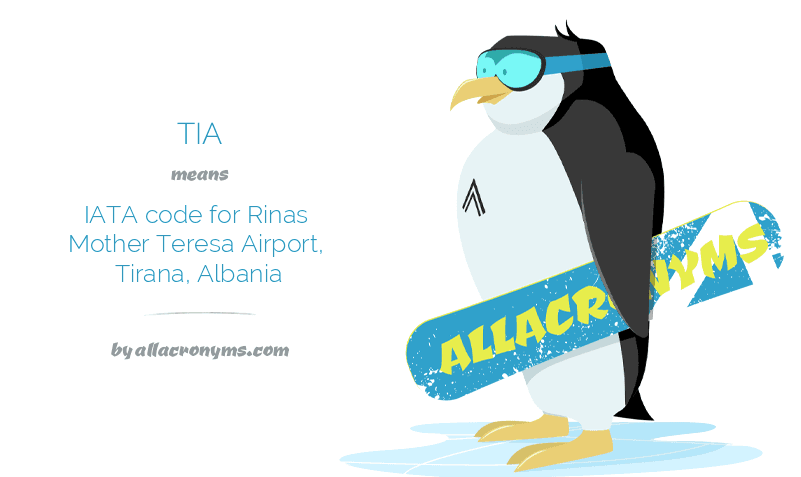 TIA means IATA code for Rinas Mother Teresa Airport, Tirana, Albania