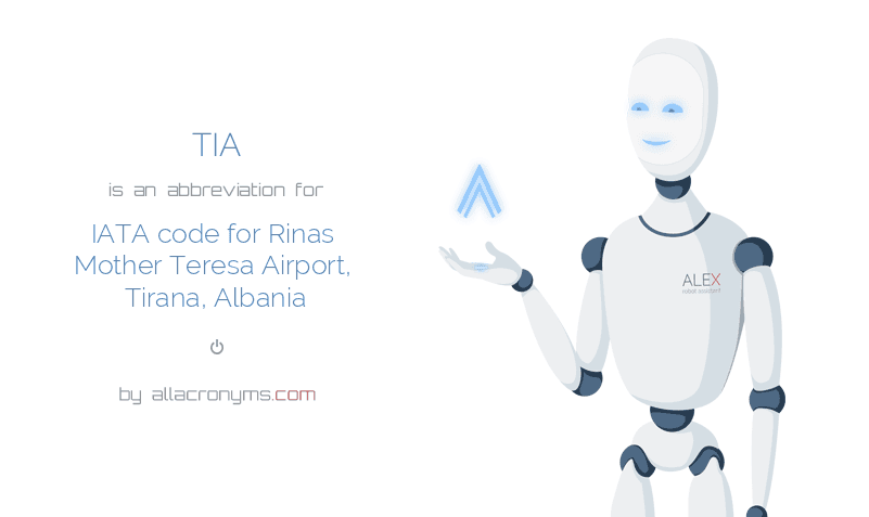 TIA is  an  abbreviation  for IATA code for Rinas Mother Teresa Airport, Tirana, Albania
