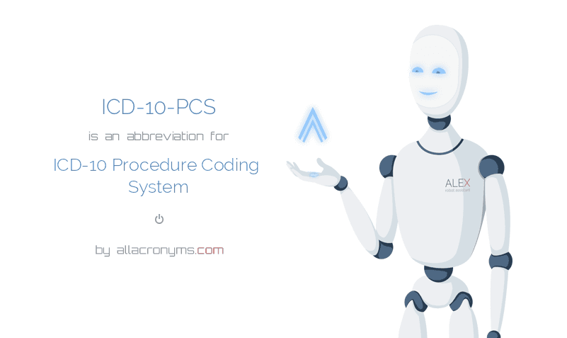 ICD-10-PCS is  an  abbreviation  for ICD-10 Procedure Coding System