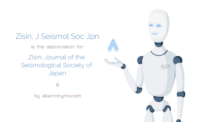 Zisin, J Seismol Soc Jpn is  the  abbreviation  for Zisin, Journal of the Seismological Society of Japan