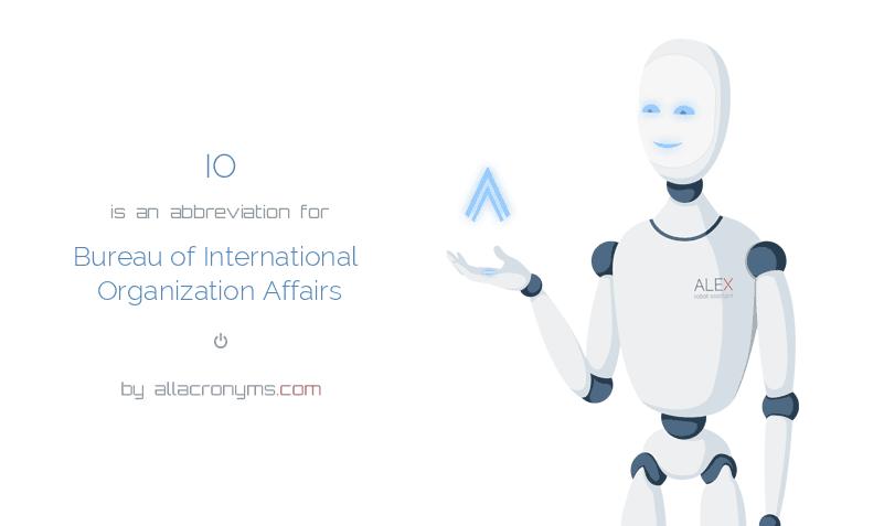 IO is  an  abbreviation  for Bureau of International Organization Affairs