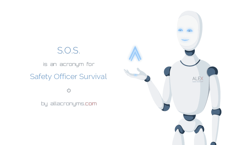 S.O.S. is  an  acronym  for Safety Officer Survival