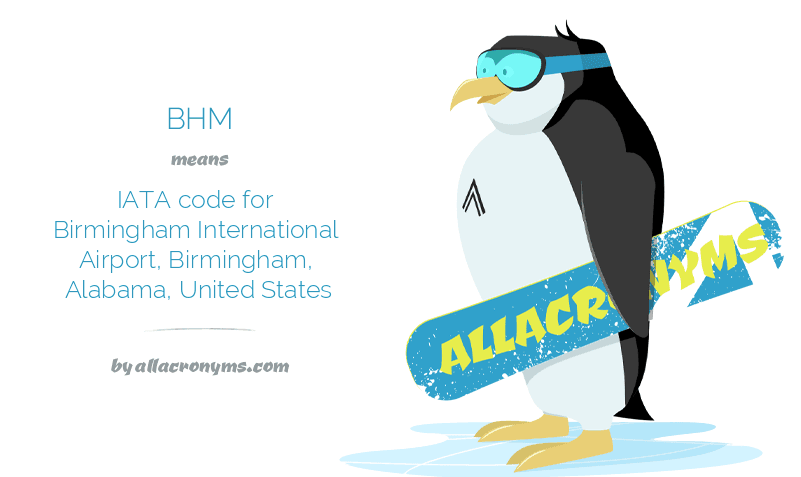 BHM means IATA code for Birmingham International Airport, Birmingham, Alabama, United States