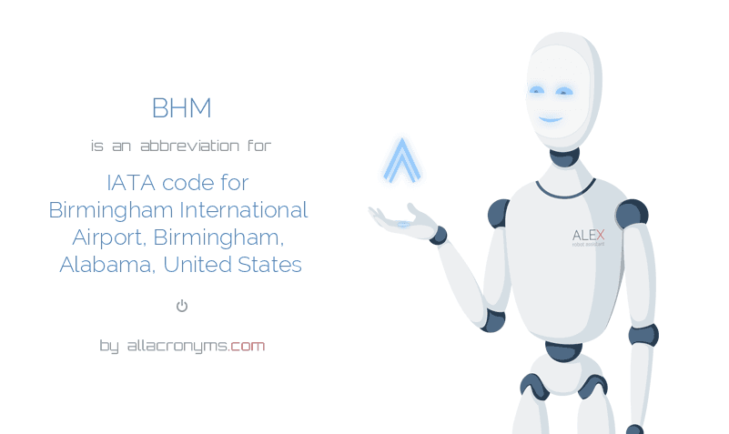 BHM is  an  abbreviation  for IATA code for Birmingham International Airport, Birmingham, Alabama, United States
