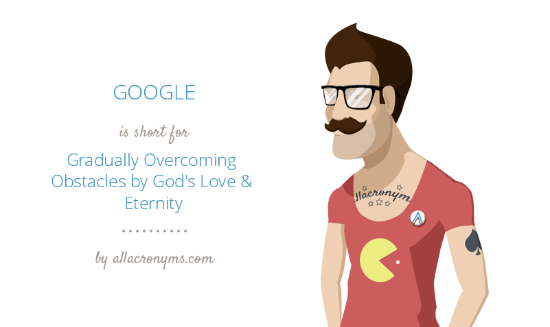 GOOGLE is short for Gradually Overcoming Obstacles by God's Love & Eternity