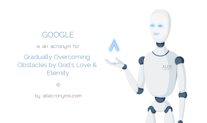 GOOGLE is  an  acronym  for Gradually Overcoming Obstacles by God's Love & Eternity