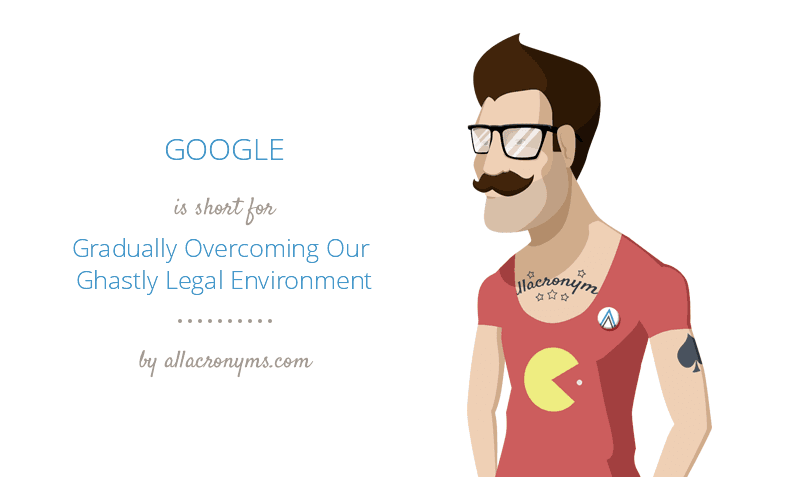 GOOGLE is short for Gradually Overcoming Our Ghastly Legal Environment