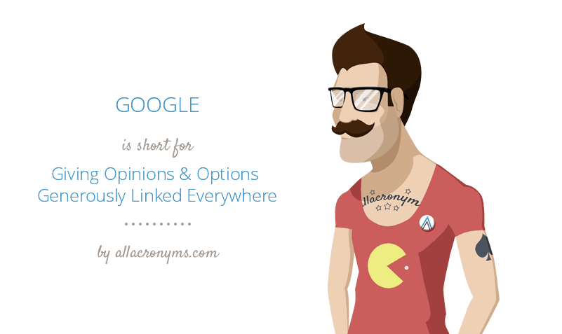 GOOGLE is short for Giving Opinions & Options Generously Linked Everywhere