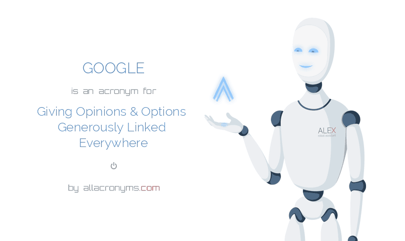 GOOGLE is  an  acronym  for Giving Opinions & Options Generously Linked Everywhere