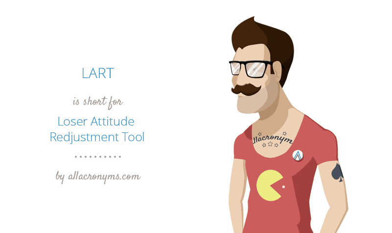 LART is short for Loser Attitude Redjustment Tool