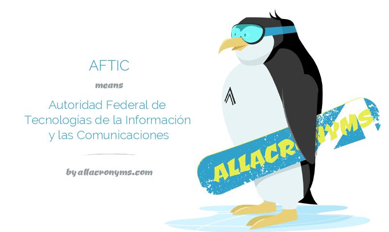 AFTIC means Autoridad Federal de Tecnologías de la Información y las Comunicaciones