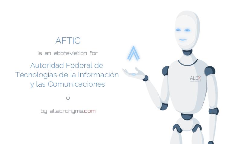 AFTIC is  an  abbreviation  for Autoridad Federal de Tecnologías de la Información y las Comunicaciones