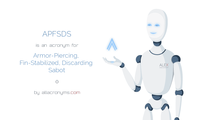 APFSDS is  an  acronym  for Armor-Piercing, Fin-Stabilized, Discarding Sabot