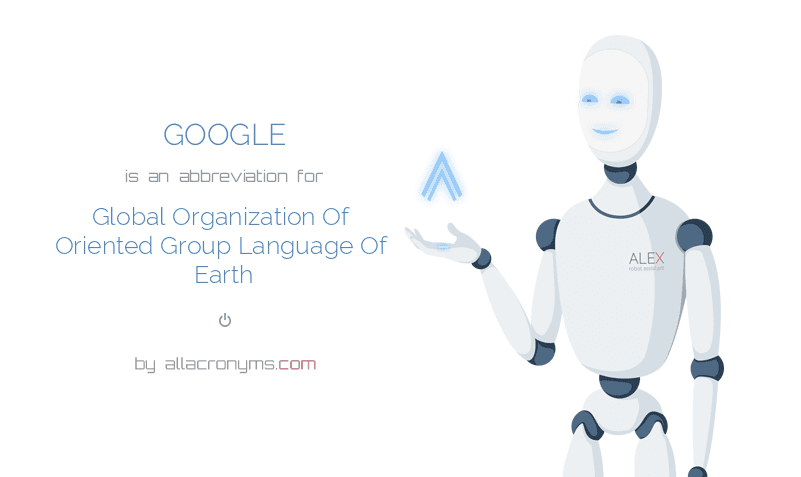 GOOGLE is  an  abbreviation  for Global Organization Of Oriented Group Language Of Earth