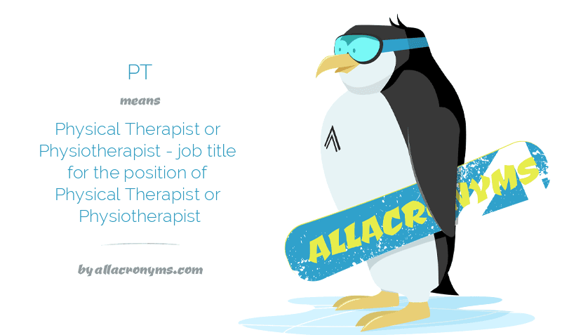 PT means Physical Therapist or Physiotherapist - job title for the position of Physical Therapist or Physiotherapist