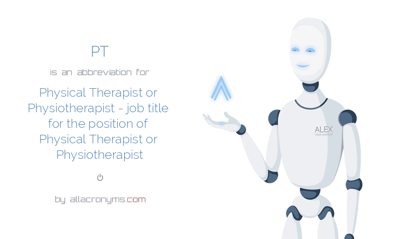 PT is  an  abbreviation  for Physical Therapist or Physiotherapist - job title for the position of Physical Therapist or Physiotherapist