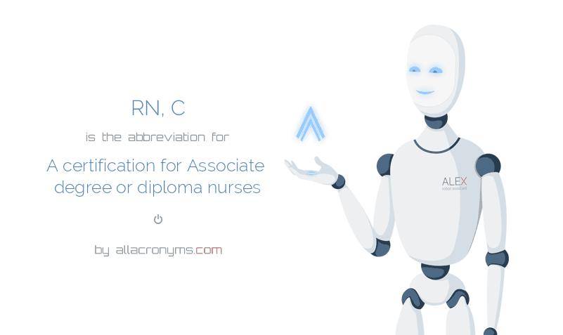 RN, C is  the  abbreviation  for A certification for Associate degree or diploma nurses