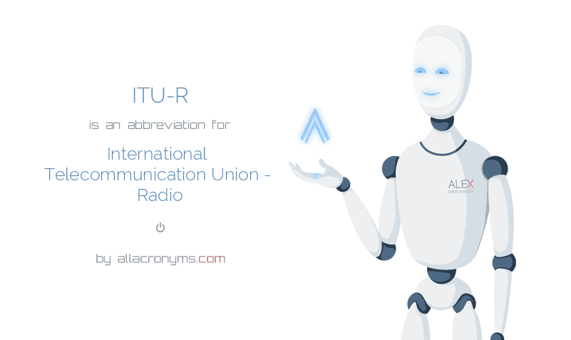 ITU-R is  an  abbreviation  for International Telecommunication Union - Radio